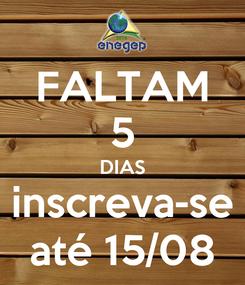 Poster: FALTAM 5 DIAS inscreva-se até 15/08