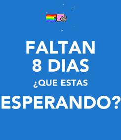 Poster: FALTAN 8 DIAS ¿QUE ESTAS ESPERANDO?