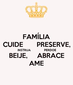 Poster: FAMÍLIA CUIDE       PRESERVE, INSTRUA               PERDOE BEIJE,     ABRACE AME