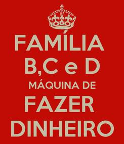 Poster: FAMÍLIA  B,C e D MÁQUINA DE FAZER  DINHEIRO