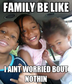 Poster: FAMILY BE LIKE I AINT WORRIED BOUT NOTHIN