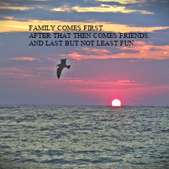 Poster: FAMILY COMES FIRST. AFTER THAT THEN COMES FRIENDS. AND LAST BUT NOT LEAST FUN.