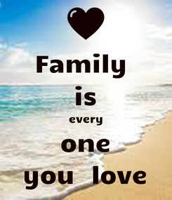 Poster: Family  is every one you  love
