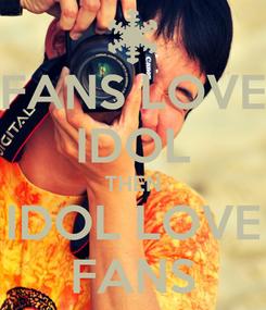 Poster: FANS LOVE IDOL THEN IDOL LOVE FANS