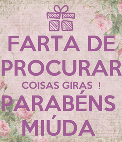 Poster: FARTA DE PROCURAR COISAS GIRAS  ! PARABÉNS  MIÚDA