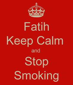 Poster: Fatih Keep Calm  and  Stop Smoking