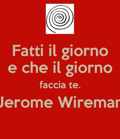 Poster: Fatti il giorno e che il giorno faccia te. Jerome Wireman