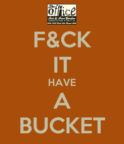 Poster: F&CK IT HAVE A BUCKET