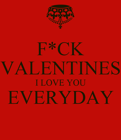 Poster: F*CK VALENTINES I LOVE YOU EVERYDAY