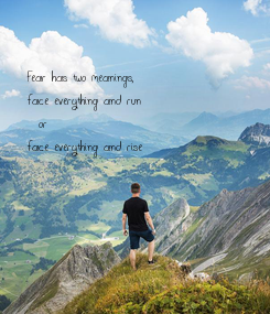 Poster: Fear has two meanings,  face everything and run    or  face everything and rise
