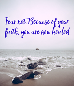 Poster: Fear not. Because of your faith,  you are now healed.
