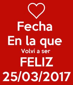 Poster: Fecha  En la que  Volví a ser  FELIZ 25/03/2017