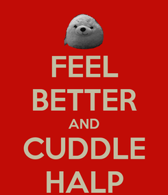 Poster: FEEL BETTER AND CUDDLE HALP