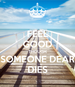 Poster: FEEL GOOD THOUGH SOMEONE DEAR DIES