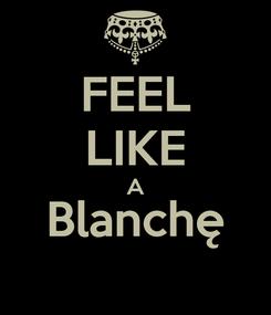 Poster: FEEL LIKE A Blanchę