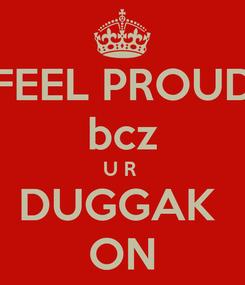 Poster: FEEL PROUD bcz U R  DUGGAK  ON