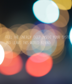 Poster: Feel the energy deep inside your system And leave this world behind