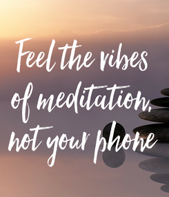 Poster: Feel the vibes of meditation, not your phone