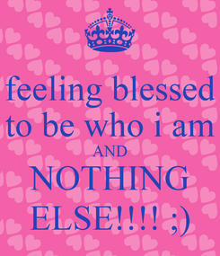 Poster: feeling blessed to be who i am AND NOTHING ELSE!!!! ;)