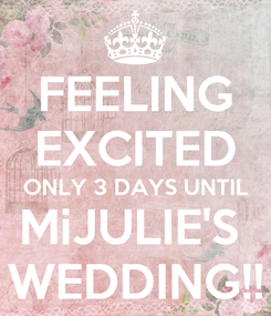 Poster: FEELING EXCITED ONLY 3 DAYS UNTIL MiJULIE'S  WEDDING!!