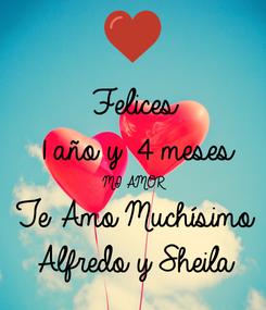 Poster: Felices  1 año y 4 meses  MI AMOR Te Amo Muchísimo  Alfredo y Sheila