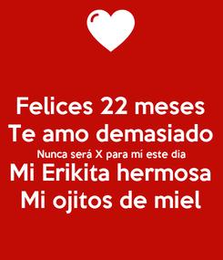 Poster: Felices 22 meses Te amo demasiado Nunca será X para mí este dia Mi Erikita hermosa Mi ojitos de miel