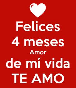 Poster: Felices 4 meses Amor de mí vida TE AMO