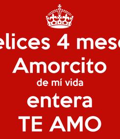Poster: Felices 4 meses Amorcito de mí vida entera TE AMO