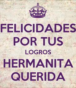 Poster: FELICIDADES POR TUS LOGROS HERMANITA QUERIDA