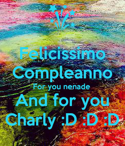 Poster: Felicissimo Compleanno For you nenade  And for you Charly :D :D :D