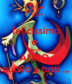 Poster: felicissimo e  buoN  ANNO  nuovo a tutti ,,,