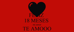 Poster: FELIZ  18 MESES  mi amor TE AMOOO 27/12/16
