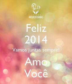 Poster: Feliz 2014 Vamos juntas sempre! Amo Você