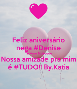 Poster: Feliz aniversário nega #Denise Te Amo Muitoooo Nossa amizade pra mim é #TUDO!! By.Katia