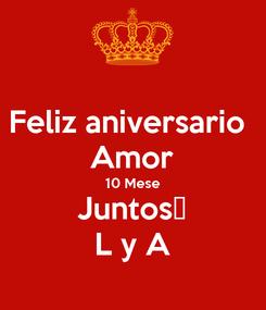 Poster: Feliz aniversario  Amor 10 Mese Juntos😘 L y A