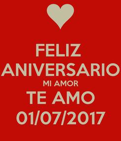 Poster: FELIZ  ANIVERSARIO MI AMOR TE AMO 01/07/2017