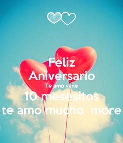 Poster: Feliz Aniversario Te amo vane 10 mesesitos te amo mucho  more