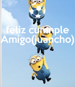 Poster: feliz cumnple Amigo(juancho)
