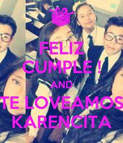 Poster: FELIZ CUMPLE ! AND TE LOVEAMOS KARENCITA