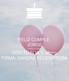 Poster: FELIZ CUMPLE  JORGE PASALA LINDO CON TU FLIA Y..Mmm FIRMA: SANDRA REDEMPTORA