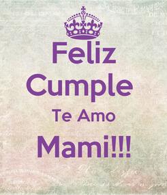 Poster: Feliz Cumple  Te Amo Mami!!!