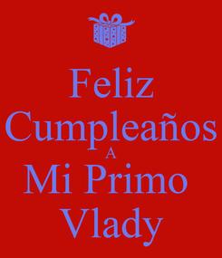 Poster: Feliz Cumpleaños A Mi Primo  Vlady