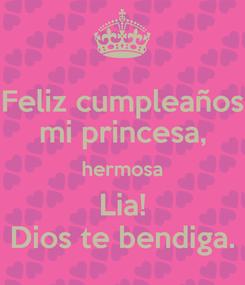 Poster: Feliz cumpleaños mi princesa, hermosa Lia! Dios te bendiga.