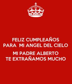 Poster: FELIZ CUMPLEAÑOS PARA  MI ANGEL DEL CIELO  MI PADRE ALBERTO TE EXTRAÑAMOS MUCHO