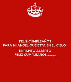 Poster: FELIZ CUMPLEAÑOS PARA MI ANGEL QUE ESTA EN EL CIELO   MI PAPITO ALBERTO FELIZ CUMPLEAÑOS.............