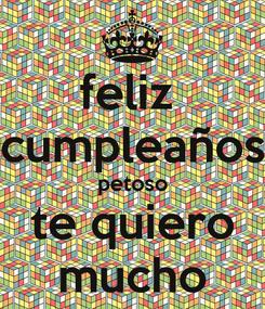 Poster: feliz  cumpleaños petoso te quiero mucho