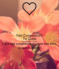 Poster: Feliz Cumpleaños!!! Tia Queta Dios la bendiga x siempre Y que siga cumpliendo muchos mas años.. La quiero mucho!