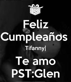 Poster: Feliz Cumpleaños  Tifanny| Te amo PST:Glen