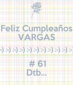 Poster: Feliz Cumpleaños VARGAS :-) :-) :-) :-) :-) :-) :-) :-) :-) :-) :-) :-) :-)  # 61 Dtb...