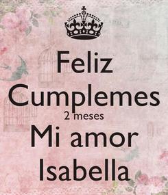 Poster: Feliz Cumplemes 2 meses Mi amor Isabella
